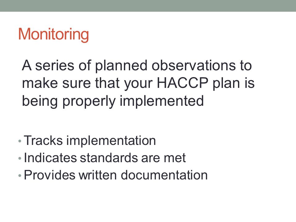 Monitoring A series of planned observations to make sure that your HACCP plan is being properly implemented Tracks implementation Indicates standards are met Provides written documentation