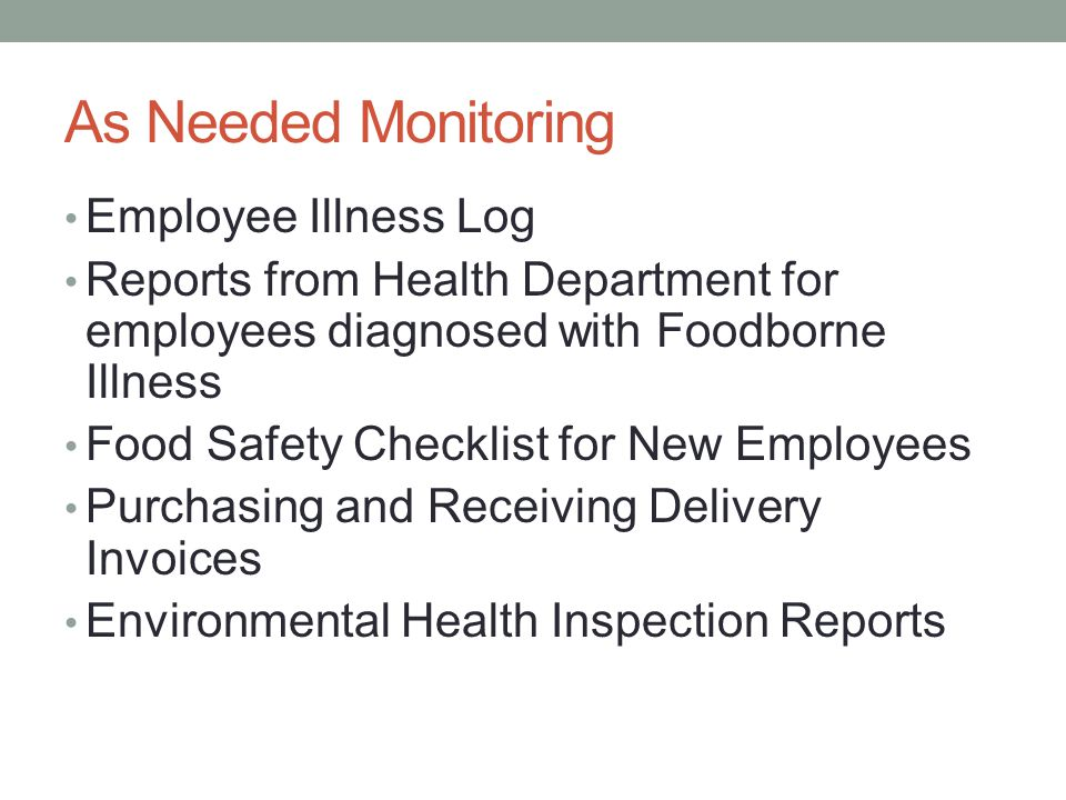 As Needed Monitoring Employee Illness Log Reports from Health Department for employees diagnosed with Foodborne Illness Food Safety Checklist for New Employees Purchasing and Receiving Delivery Invoices Environmental Health Inspection Reports