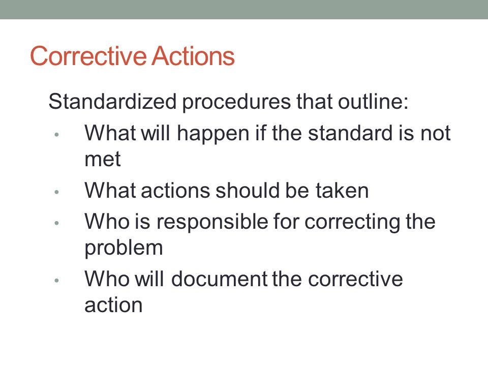 Corrective Actions Standardized procedures that outline: What will happen if the standard is not met What actions should be taken Who is responsible for correcting the problem Who will document the corrective action