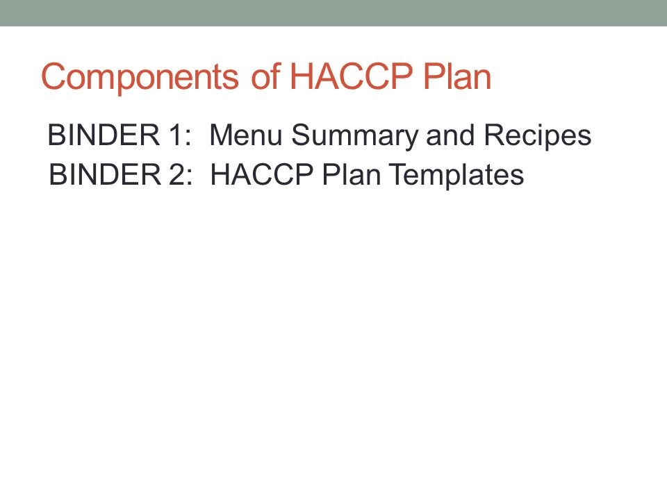 5 Components of HACCP Plan BINDER 1: Menu Summary and Recipes BINDER 2: HACCP Plan Templates