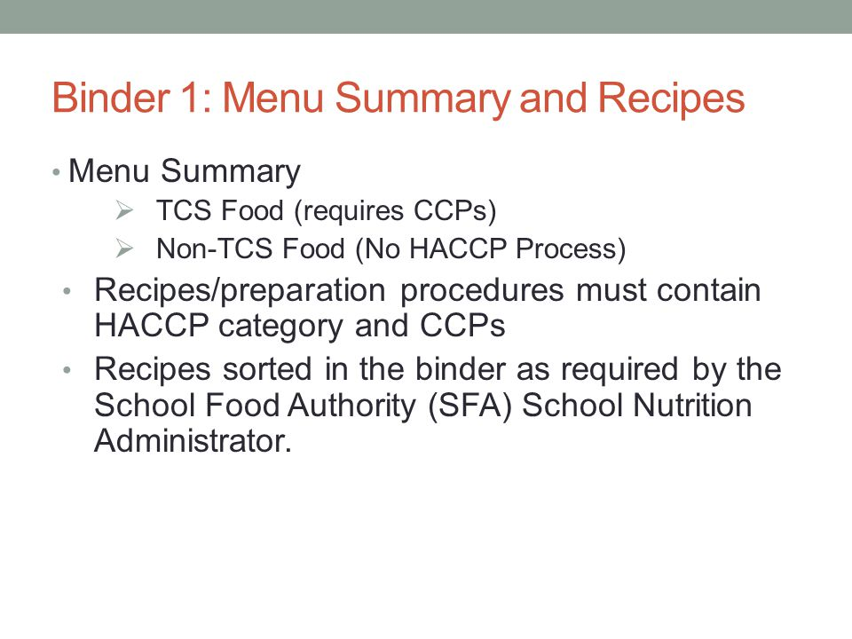 6 Binder 1: Menu Summary and Recipes Menu Summary  TCS Food (requires CCPs)  Non-TCS Food (No HACCP Process) Recipes/preparation procedures must contain HACCP category and CCPs Recipes sorted in the binder as required by the School Food Authority (SFA) School Nutrition Administrator.