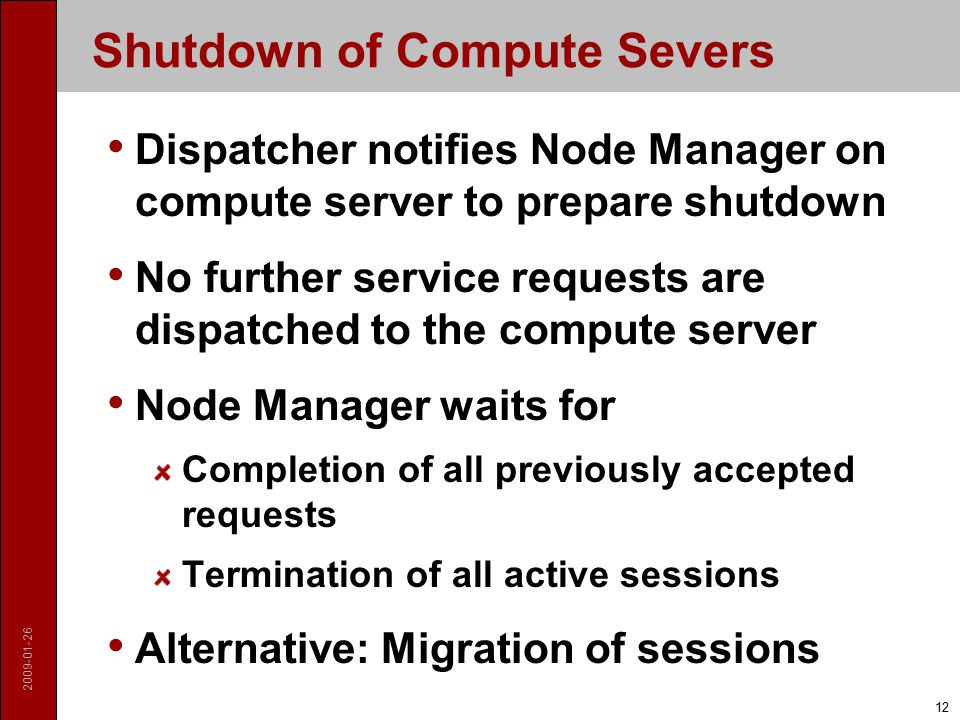 Shutdown of Compute Severs Dispatcher notifies Node Manager on compute server to prepare shutdown No further service requests are dispatched to the compute server Node Manager waits for Completion of all previously accepted requests Termination of all active sessions Alternative: Migration of sessions