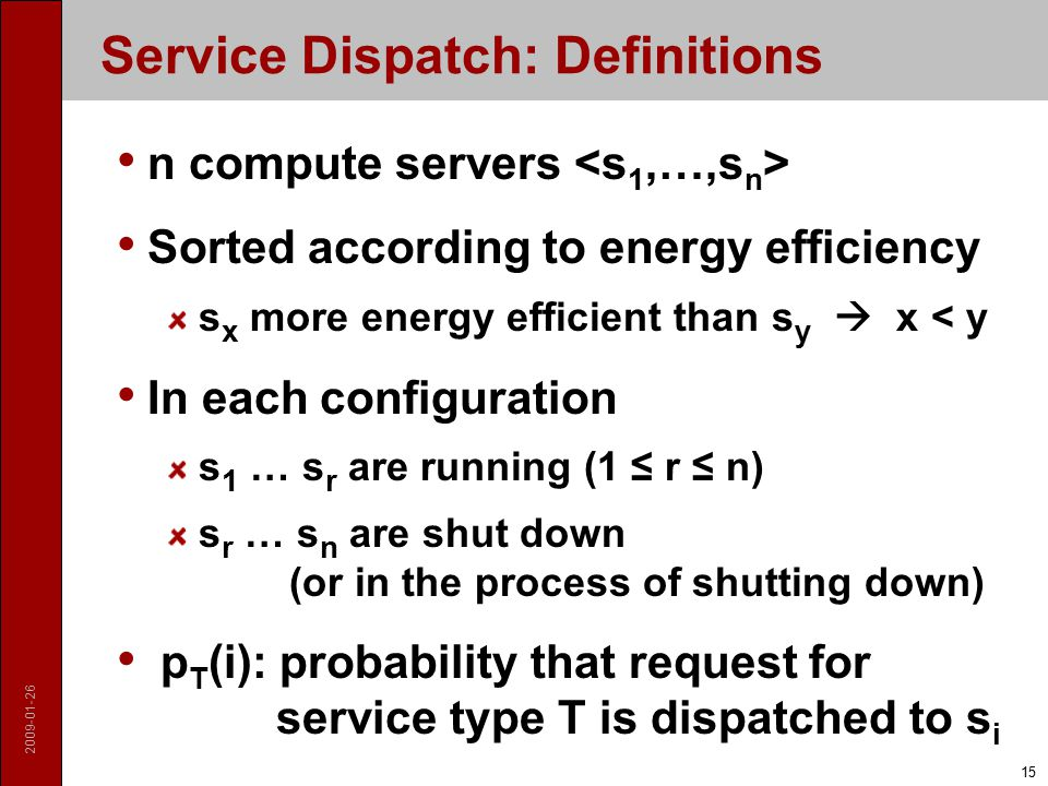 Service Dispatch: Definitions n compute servers Sorted according to energy efficiency s x more energy efficient than s y  x < y In each configuration s 1 … s r are running (1 ≤ r ≤ n) s r … s n are shut down (or in the process of shutting down) p T (i): probability that request for service type T is dispatched to s i