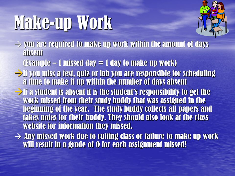 Make-up Work  you are required to make up work within the amount of days absent (Example – 1 missed day = 1 day to make up work)  If you miss a test, quiz or lab you are responsible for scheduling a time to make it up within the number of days absent  If a student is absent it is the student's responsibility to get the work missed from their study buddy that was assigned in the beginning of the year.