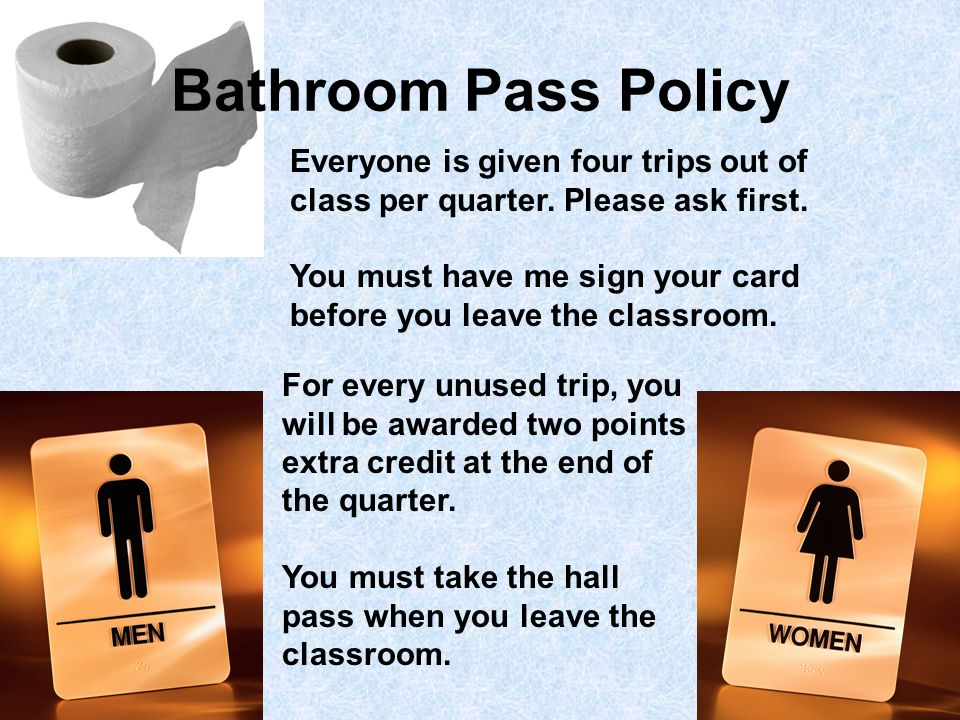 Bathroom Pass Policy Everyone is given four trips out of class per quarter.