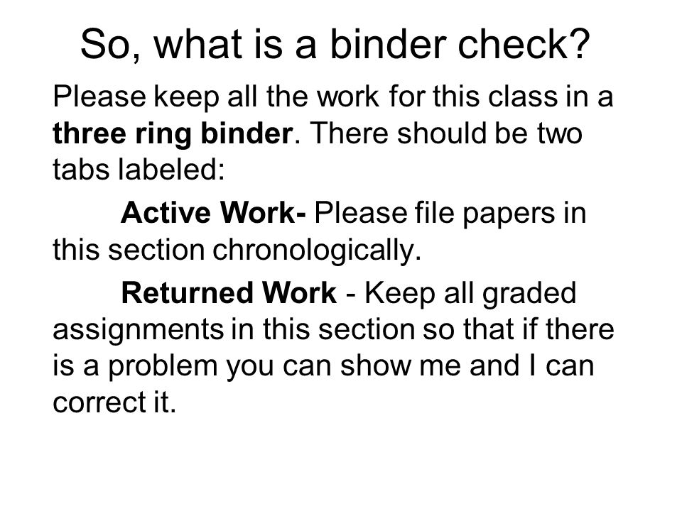 So, what is a binder check. Please keep all the work for this class in a three ring binder.