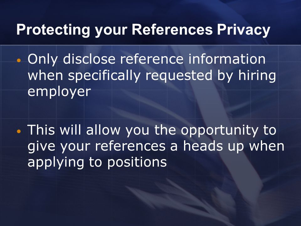 Protecting your References Privacy Only disclose reference information when specifically requested by hiring employer This will allow you the opportunity to give your references a heads up when applying to positions
