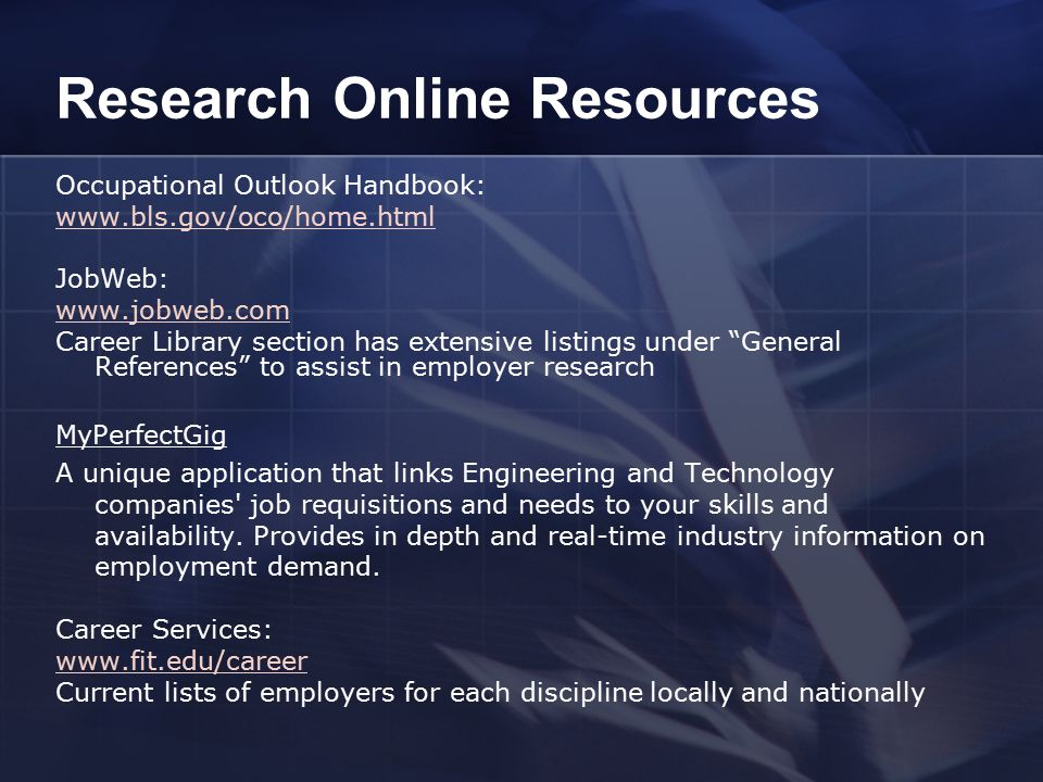 Research Online Resources Occupational Outlook Handbook:   JobWeb:   Career Library section has extensive listings under General References to assist in employer research MyPerfectGig A unique application that links Engineering and Technology companies job requisitions and needs to your skills and availability.