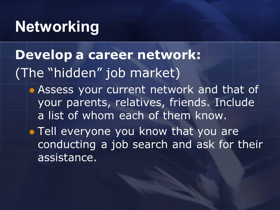 Networking Develop a career network: (The hidden job market) Assess your current network and that of your parents, relatives, friends.