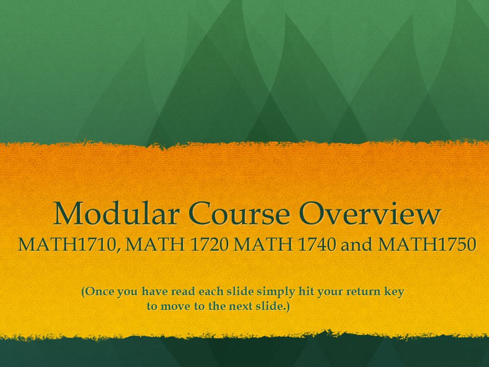Modular Course Overview MATH1710, MATH 1720 MATH 1740 and MATH1750 (Once you have read each slide simply hit your return key to move to the next slide.) (Once you have read each slide simply hit your return key to move to the next slide.)