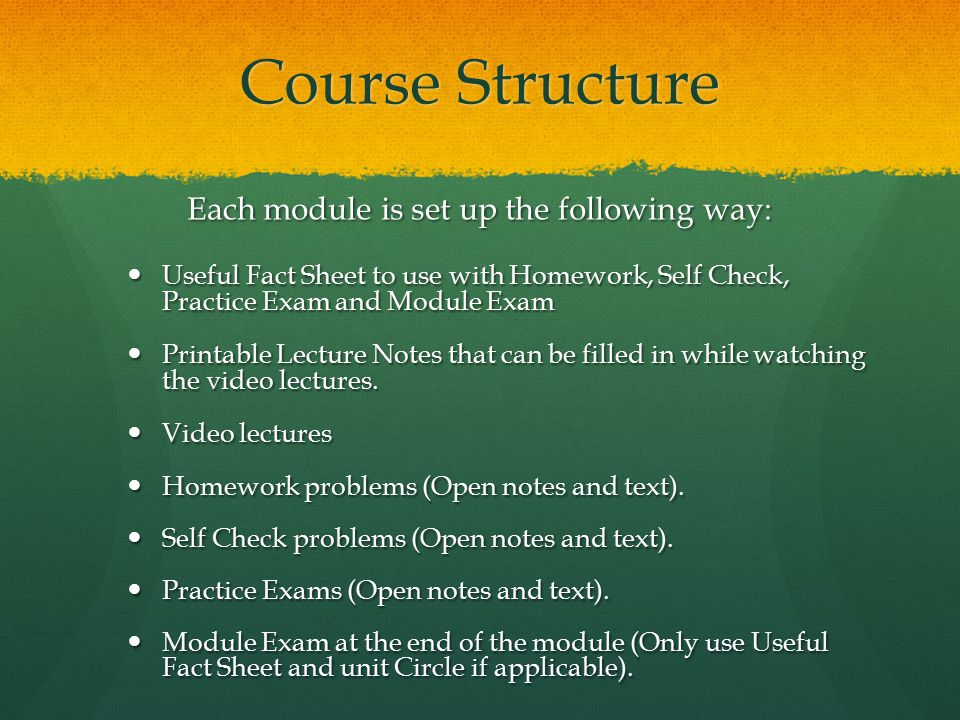 Course Structure Each module is set up the following way: Useful Fact Sheet to use with Homework, Self Check, Practice Exam and Module Exam Useful Fact Sheet to use with Homework, Self Check, Practice Exam and Module Exam Printable Lecture Notes that can be filled in while watching the video lectures.