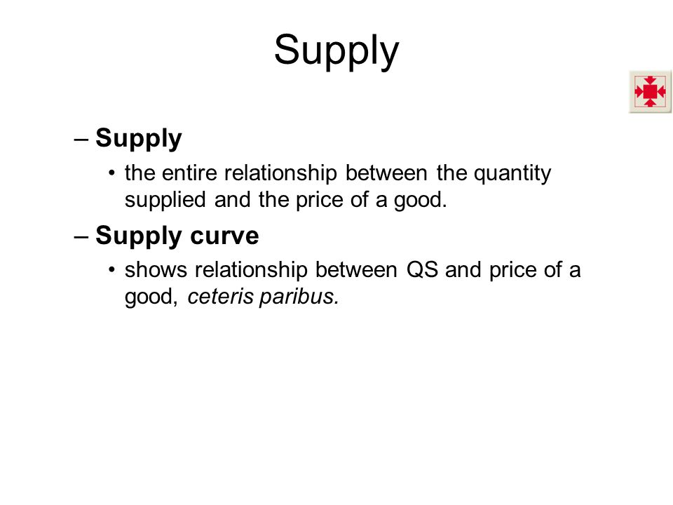 Supply –Supply the entire relationship between the quantity supplied and the price of a good.