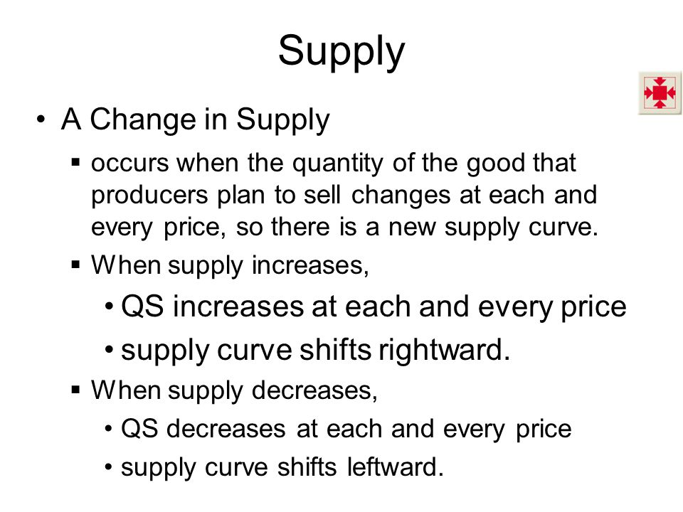 Supply A Change in Supply  occurs when the quantity of the good that producers plan to sell changes at each and every price, so there is a new supply curve.