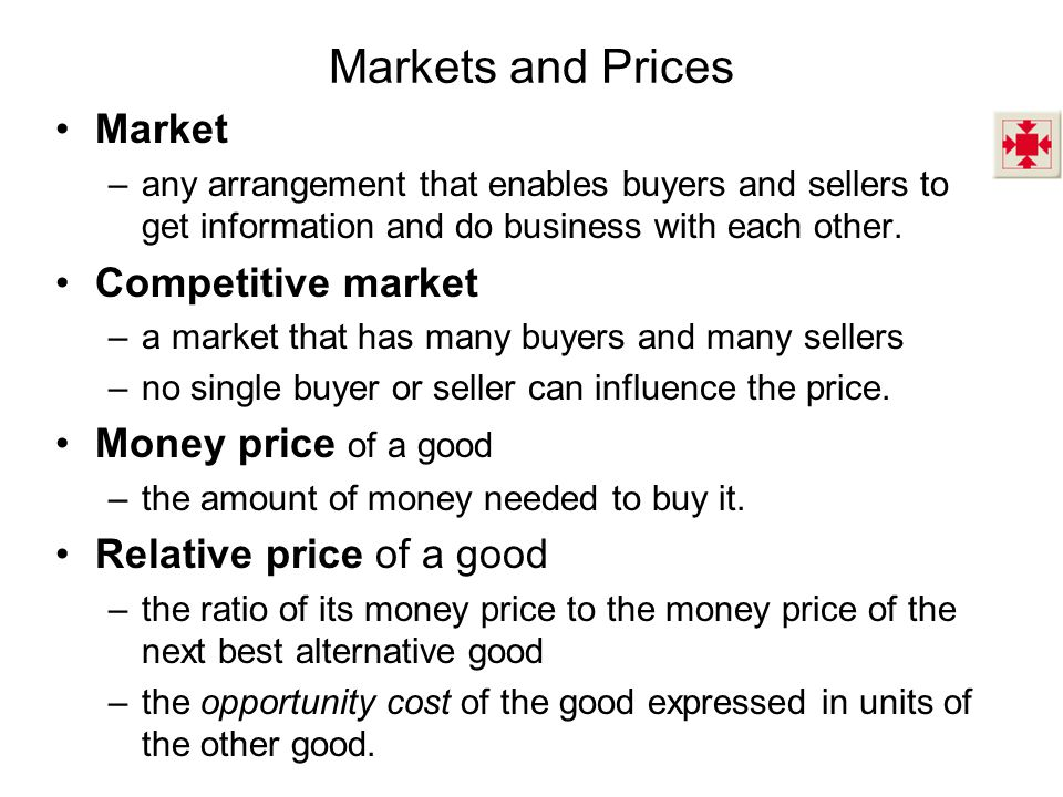 Markets and Prices Market –any arrangement that enables buyers and sellers to get information and do business with each other.