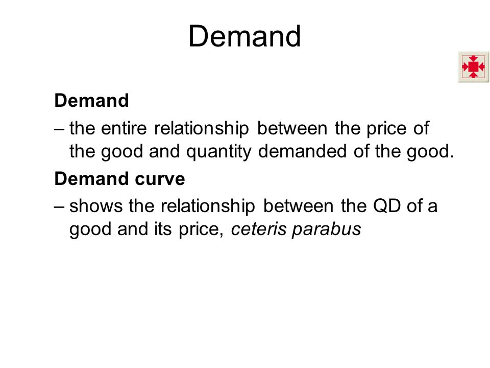 Demand –the entire relationship between the price of the good and quantity demanded of the good.