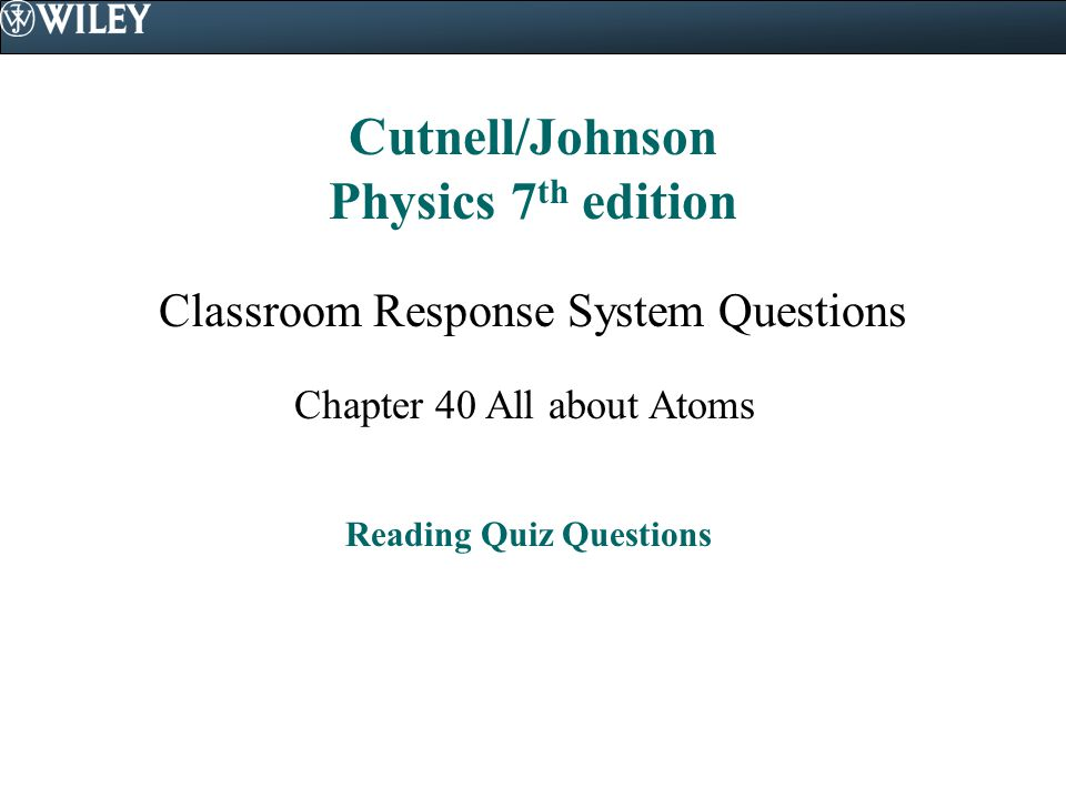 Cutnell/Johnson Physics 7 th edition Classroom Response System Questions Chapter 40 All about Atoms Reading Quiz Questions