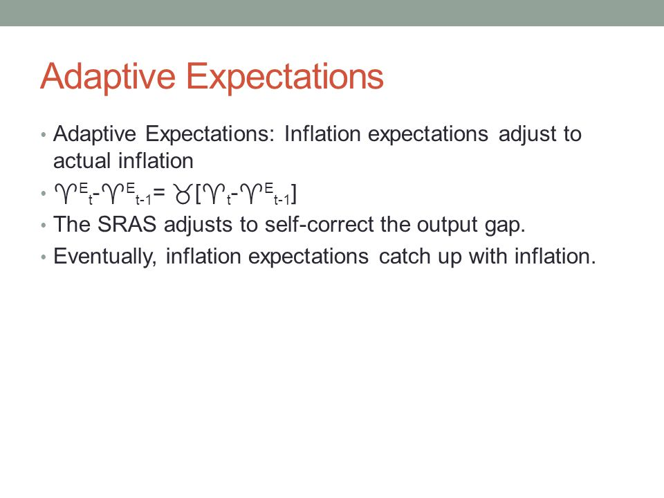 Adaptive Expectations Adaptive Expectations: Inflation expectations adjust to actual inflation  E t -  E t-1 =  [  t -  E t-1 ] The SRAS adjusts to self-correct the output gap.