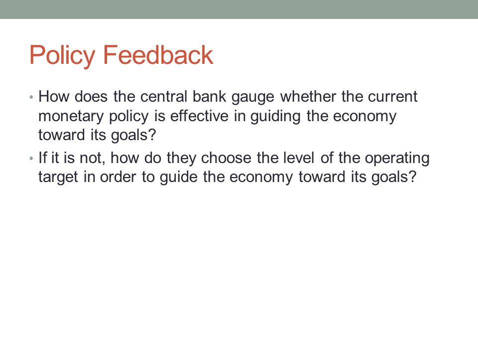 Policy Feedback How does the central bank gauge whether the current monetary policy is effective in guiding the economy toward its goals.