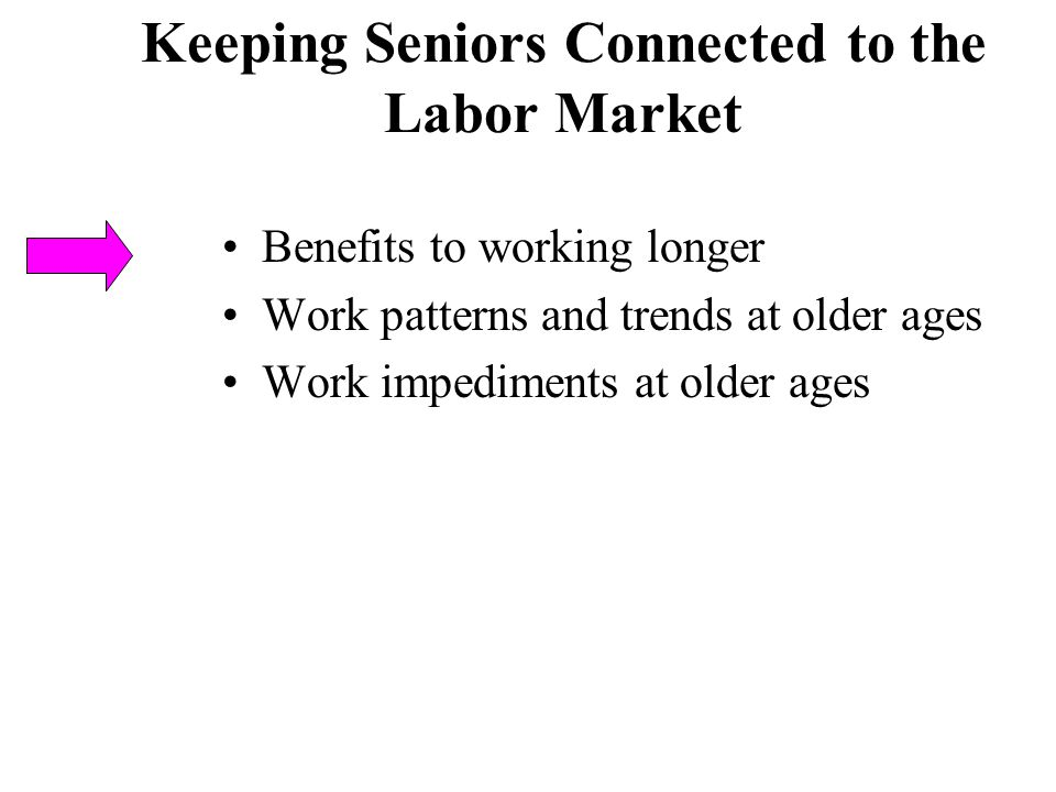Keeping Seniors Connected to the Labor Market Benefits to working longer Work patterns and trends at older ages Work impediments at older ages