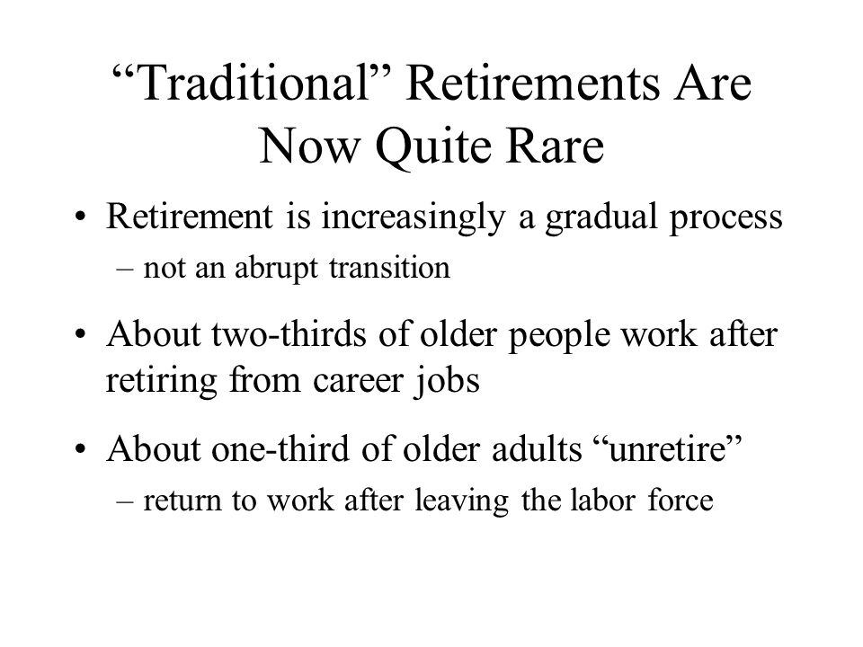 Traditional Retirements Are Now Quite Rare Retirement is increasingly a gradual process –not an abrupt transition About two-thirds of older people work after retiring from career jobs About one-third of older adults unretire –return to work after leaving the labor force