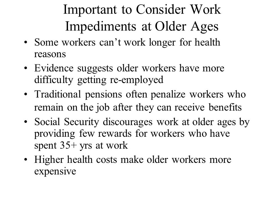 Important to Consider Work Impediments at Older Ages Some workers can't work longer for health reasons Evidence suggests older workers have more difficulty getting re-employed Traditional pensions often penalize workers who remain on the job after they can receive benefits Social Security discourages work at older ages by providing few rewards for workers who have spent 35+ yrs at work Higher health costs make older workers more expensive