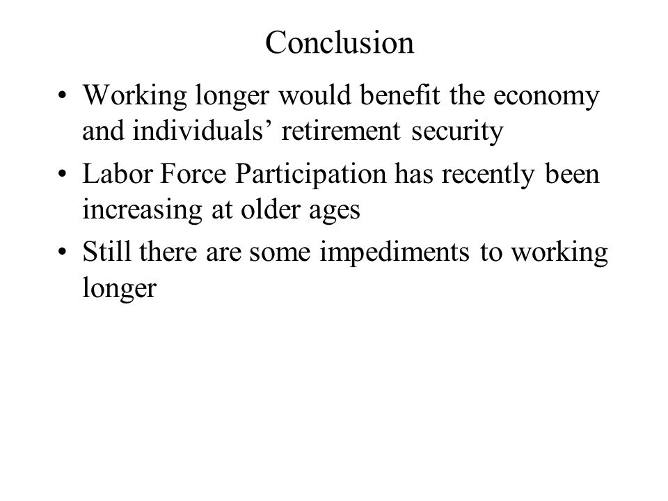 Conclusion Working longer would benefit the economy and individuals' retirement security Labor Force Participation has recently been increasing at older ages Still there are some impediments to working longer