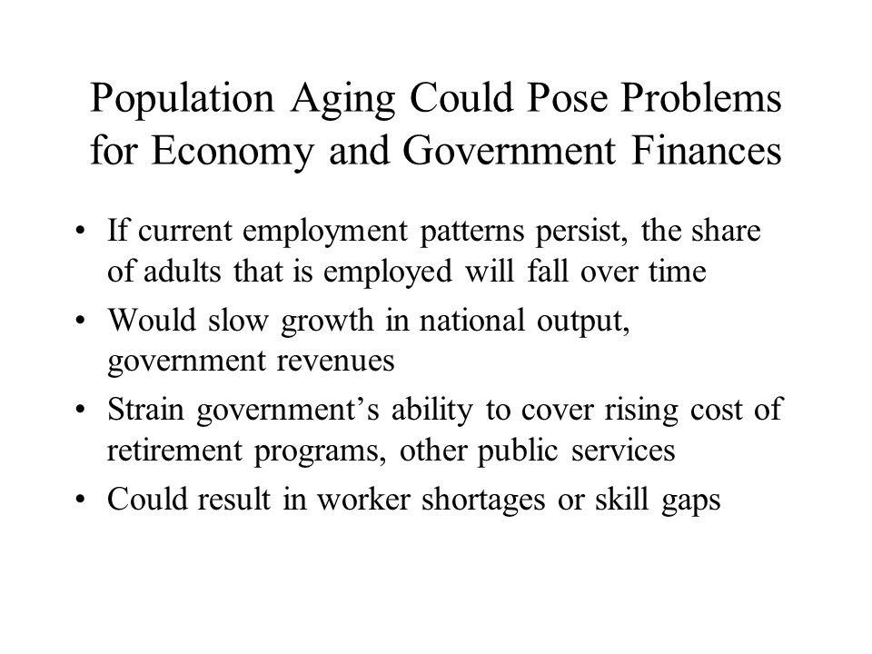 Population Aging Could Pose Problems for Economy and Government Finances If current employment patterns persist, the share of adults that is employed will fall over time Would slow growth in national output, government revenues Strain government's ability to cover rising cost of retirement programs, other public services Could result in worker shortages or skill gaps