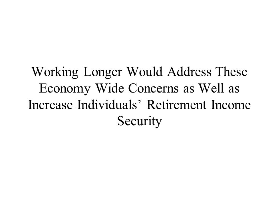 Working Longer Would Address These Economy Wide Concerns as Well as Increase Individuals' Retirement Income Security