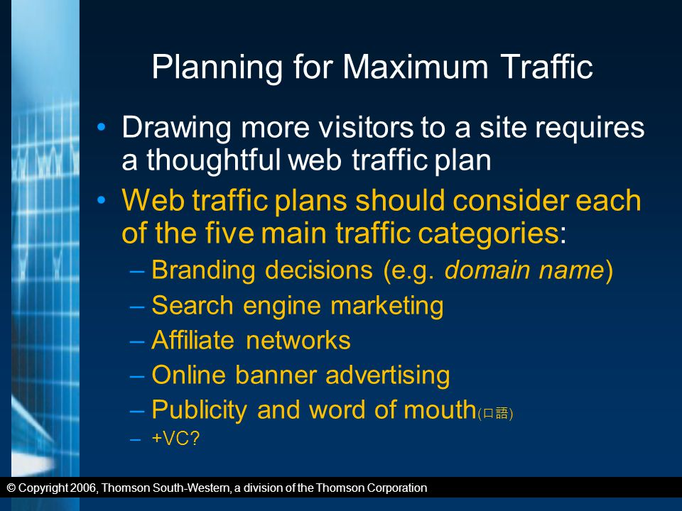© Copyright 2006, Thomson South-Western, a division of the Thomson Corporation Planning for Maximum Traffic Drawing more visitors to a site requires a thoughtful web traffic plan Web traffic plans should consider each of the five main traffic categories: –Branding decisions (e.g.