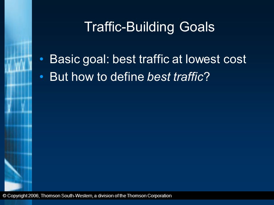 © Copyright 2006, Thomson South-Western, a division of the Thomson Corporation Traffic-Building Goals Basic goal: best traffic at lowest cost But how to define best traffic