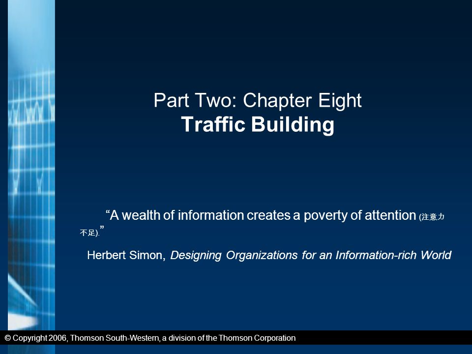 © Copyright 2006, Thomson South-Western, a division of the Thomson Corporation Part Two: Chapter Eight Traffic Building A wealth of information creates a poverty of attention ( 注意力 不足 ).