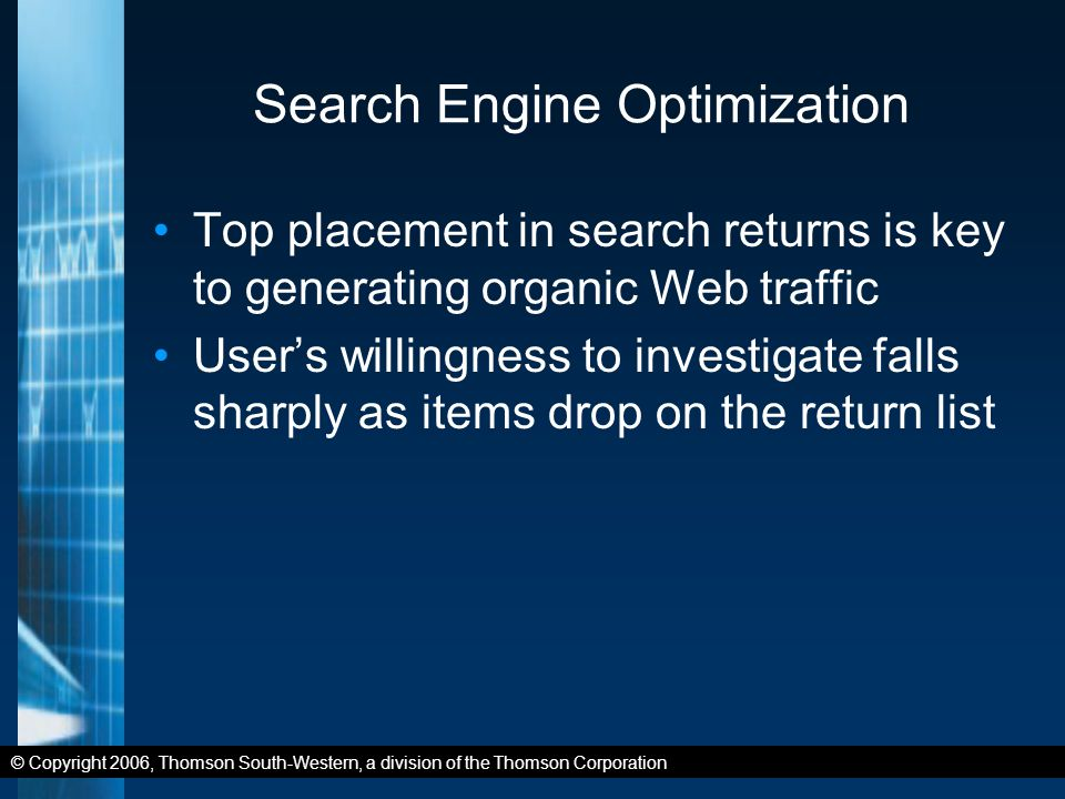 © Copyright 2006, Thomson South-Western, a division of the Thomson Corporation Search Engine Optimization Top placement in search returns is key to generating organic Web traffic User's willingness to investigate falls sharply as items drop on the return list