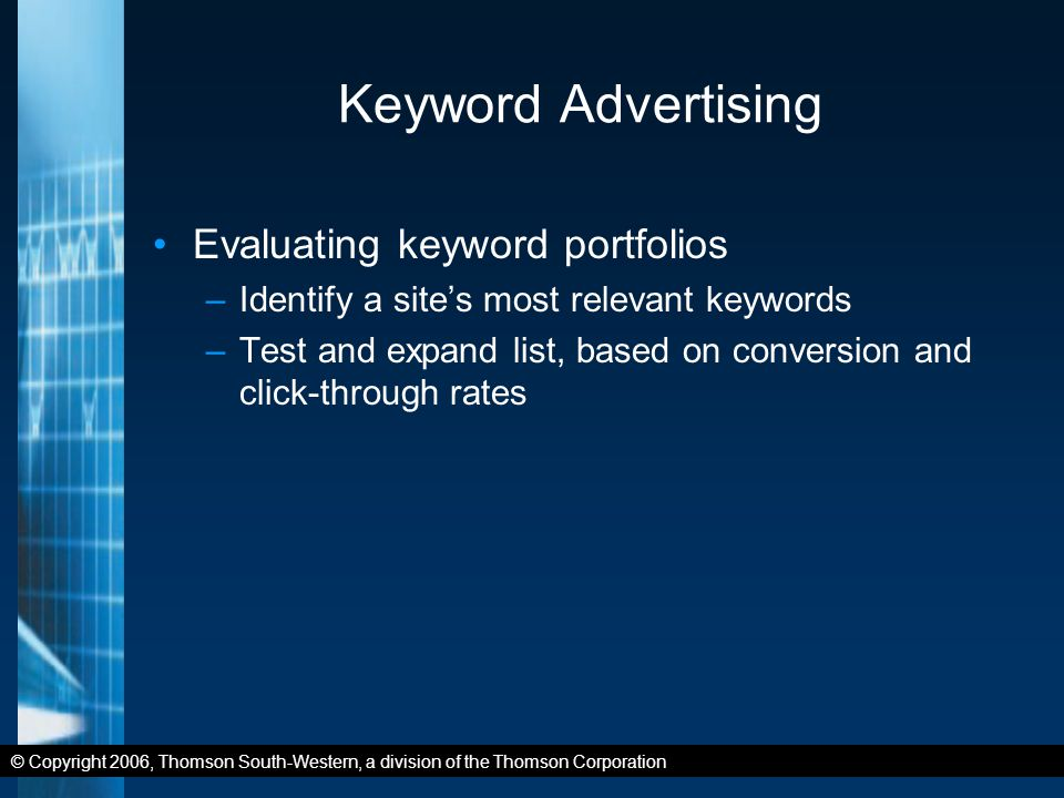 © Copyright 2006, Thomson South-Western, a division of the Thomson Corporation Keyword Advertising Evaluating keyword portfolios –Identify a site's most relevant keywords –Test and expand list, based on conversion and click-through rates