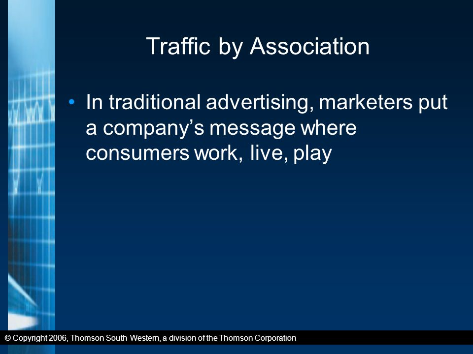 © Copyright 2006, Thomson South-Western, a division of the Thomson Corporation Traffic by Association In traditional advertising, marketers put a company's message where consumers work, live, play