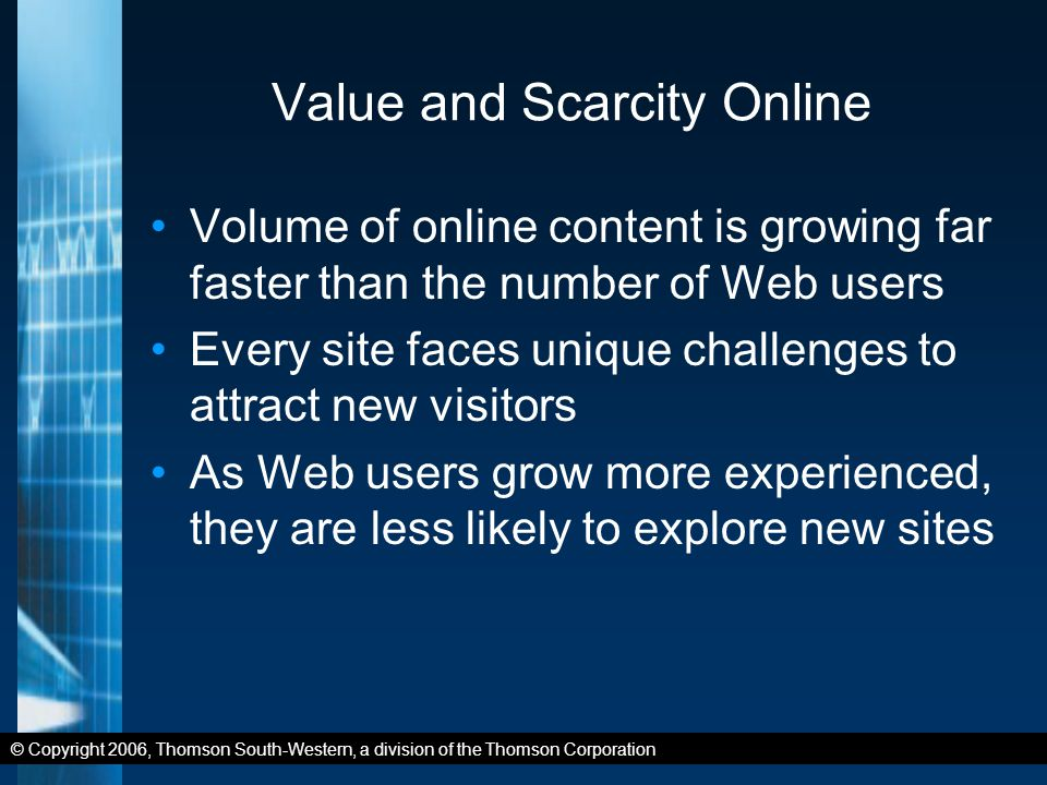 © Copyright 2006, Thomson South-Western, a division of the Thomson Corporation Value and Scarcity Online Volume of online content is growing far faster than the number of Web users Every site faces unique challenges to attract new visitors As Web users grow more experienced, they are less likely to explore new sites