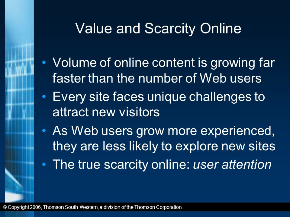 © Copyright 2006, Thomson South-Western, a division of the Thomson Corporation Value and Scarcity Online Volume of online content is growing far faster than the number of Web users Every site faces unique challenges to attract new visitors As Web users grow more experienced, they are less likely to explore new sites The true scarcity online: user attention