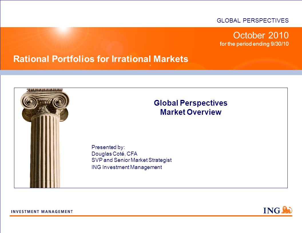 GLOBAL PERSPECTIVES Rational Portfolios for Irrational Markets October 2010 for the period ending 9/30/10 Global Perspectives Market Overview Presented by: Douglas Coté, CFA SVP and Senior Market Strategist ING Investment Management