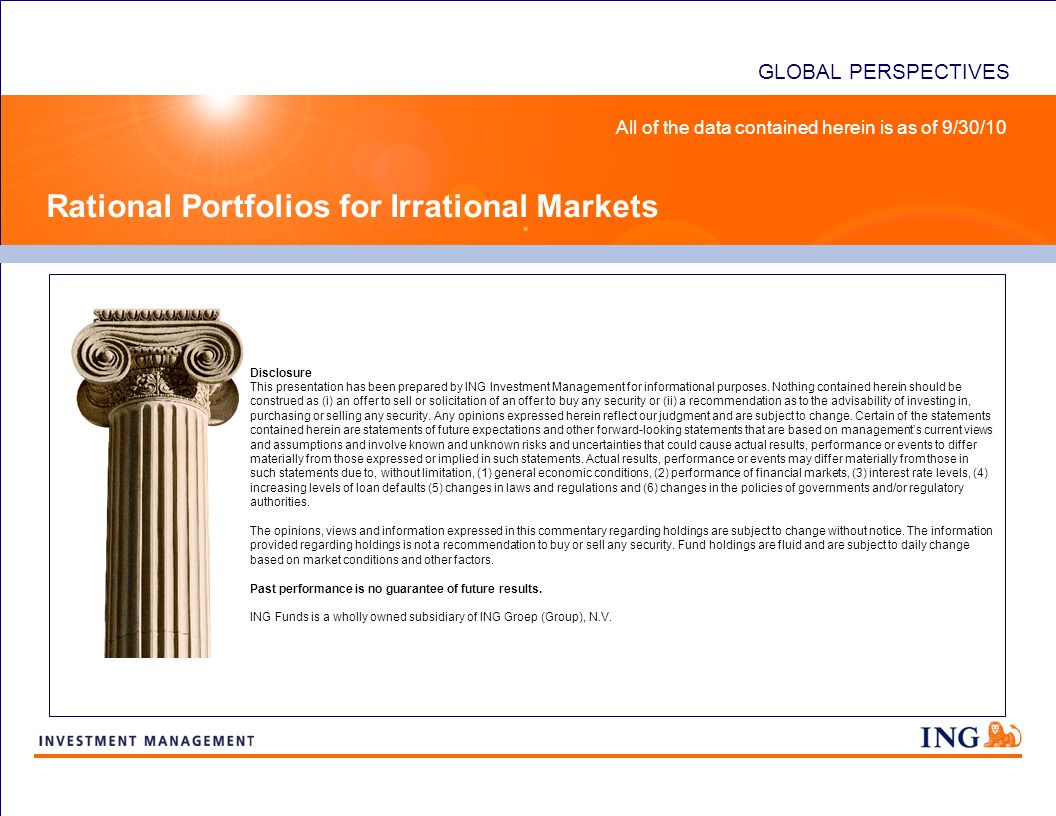 GLOBAL PERSPECTIVES Rational Portfolios for Irrational Markets Disclosure This presentation has been prepared by ING Investment Management for informational purposes.