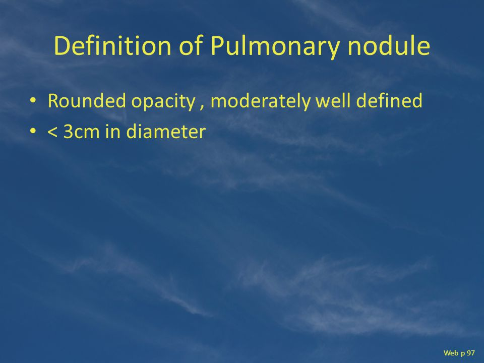 Definition of Pulmonary nodule Rounded opacity, moderately well defined < 3cm in diameter Web p 97