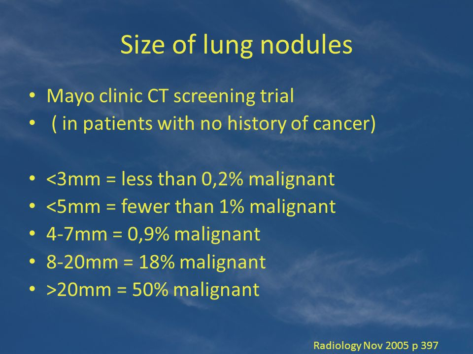 Size of lung nodules Mayo clinic CT screening trial ( in patients with no history of cancer) <3mm = less than 0,2% malignant <5mm = fewer than 1% malignant 4-7mm = 0,9% malignant 8-20mm = 18% malignant >20mm = 50% malignant Radiology Nov 2005 p 397