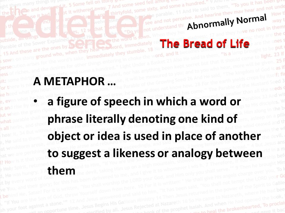 The Bread of Life A METAPHOR … a figure of speech in which a word or phrase literally denoting one kind of object or idea is used in place of another to suggest a likeness or analogy between them