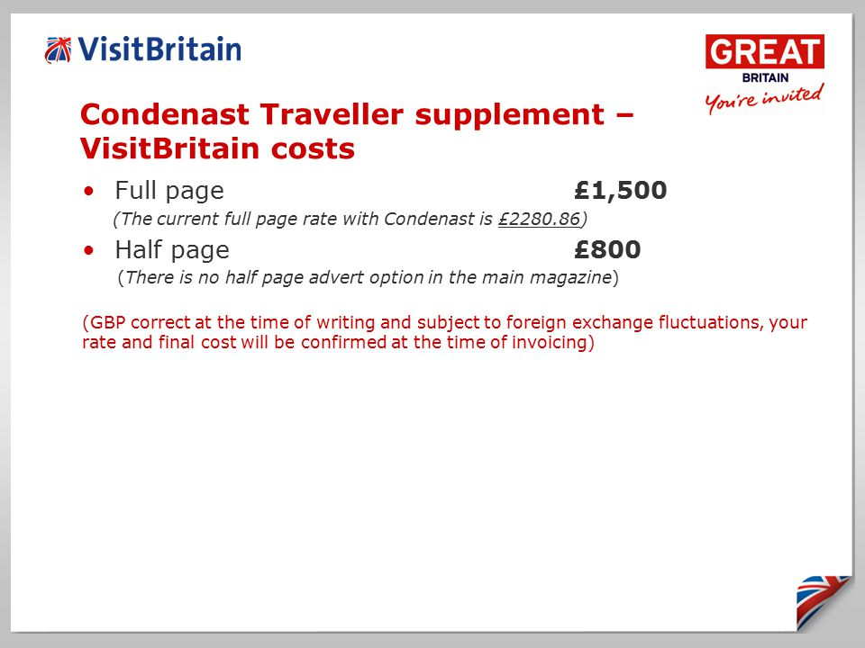 Condenast Traveller supplement – VisitBritain costs Full page£1,500 (The current full page rate with Condenast is £ ) Half page£800 (There is no half page advert option in the main magazine) (GBP correct at the time of writing and subject to foreign exchange fluctuations, your rate and final cost will be confirmed at the time of invoicing)