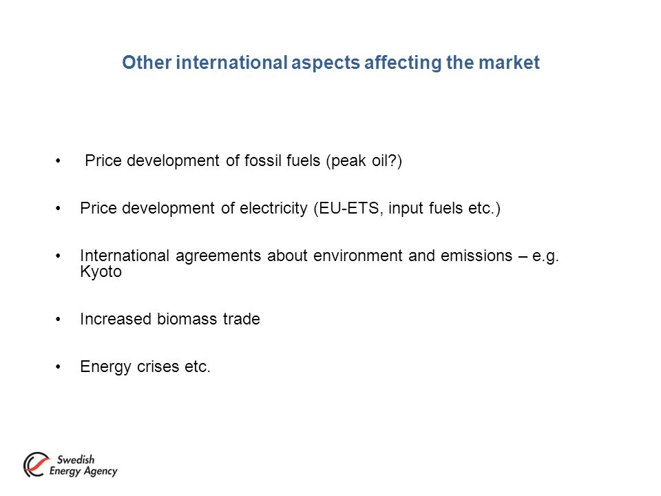 Other international aspects affecting the market Price development of fossil fuels (peak oil ) Price development of electricity (EU-ETS, input fuels etc.) International agreements about environment and emissions – e.g.