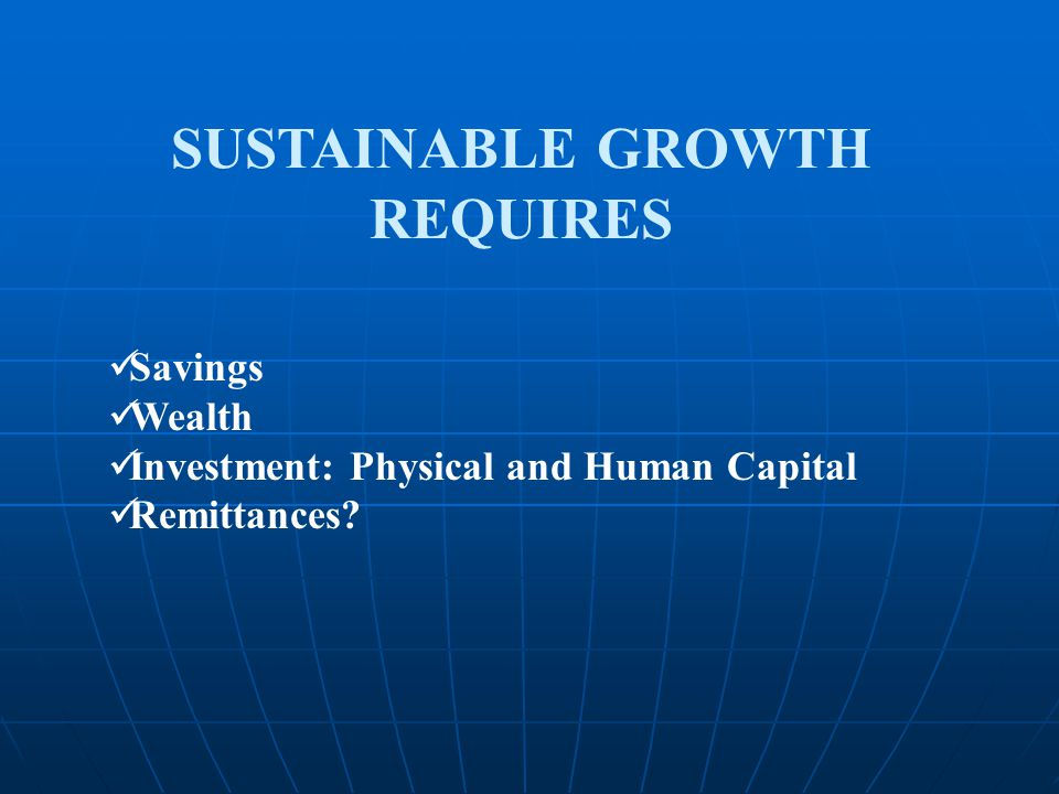 SUSTAINABLE GROWTH REQUIRES Savings Wealth Investment: Physical and Human Capital Remittances