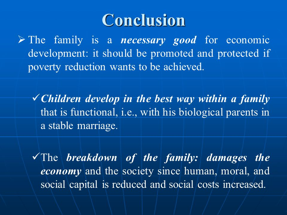 Conclusion  The family is a necessary good for economic development: it should be promoted and protected if poverty reduction wants to be achieved.