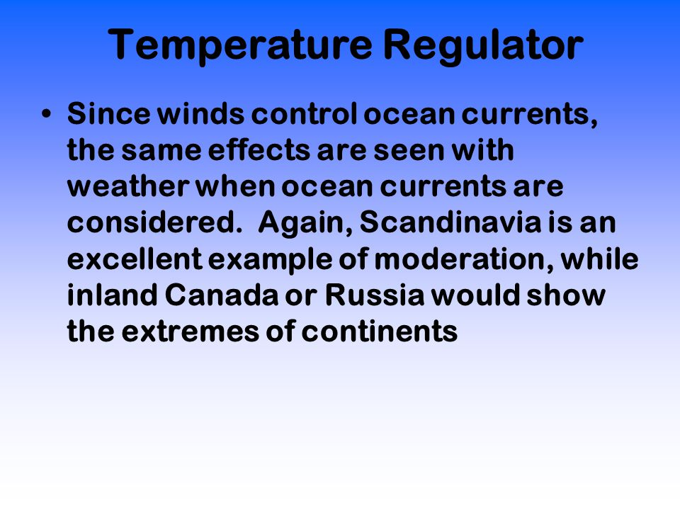 Temperature Regulator Since winds control ocean currents, the same effects are seen with weather when ocean currents are considered.