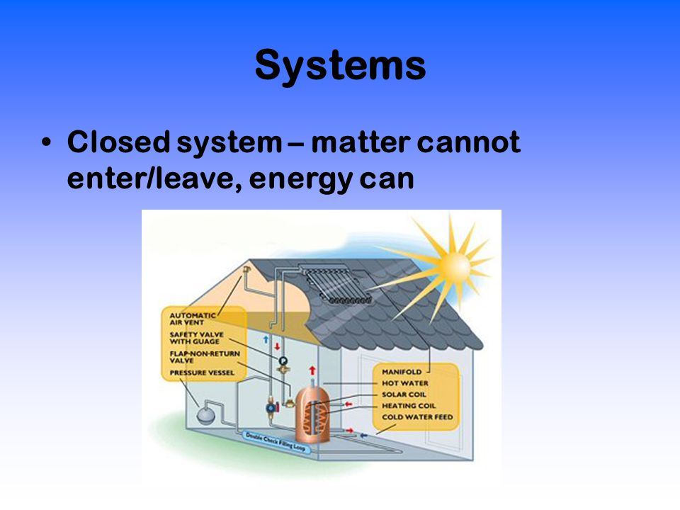 Systems Closed system – matter cannot enter/leave, energy can