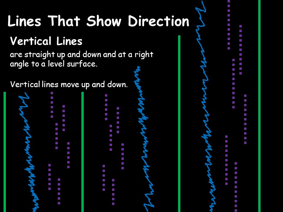 Lines That Show Direction Vertical Lines are straight up and down and at a right angle to a level surface.