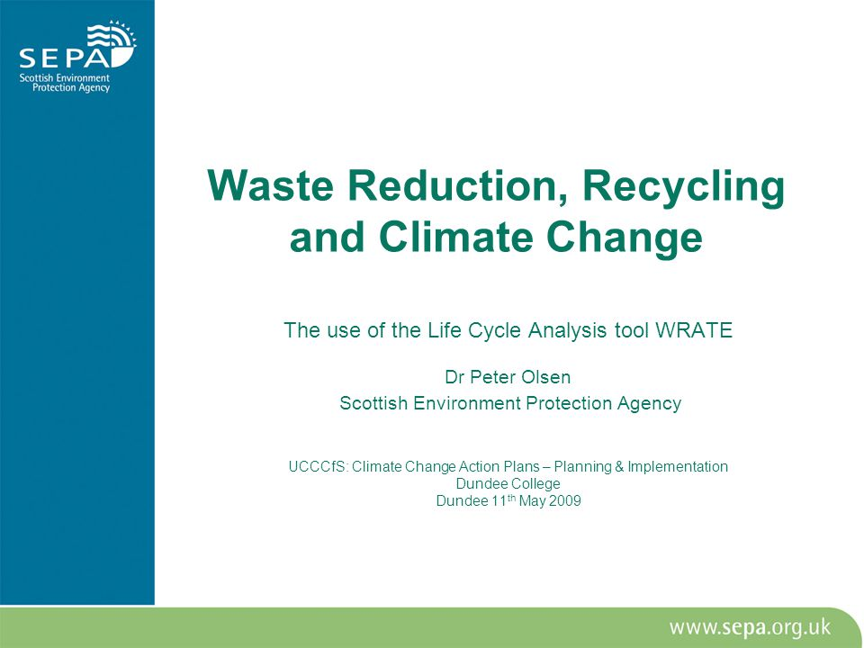 Waste Reduction, Recycling and Climate Change The use of the Life Cycle Analysis tool WRATE Dr Peter Olsen Scottish Environment Protection Agency UCCCfS: Climate Change Action Plans – Planning & Implementation Dundee College Dundee 11 th May 2009