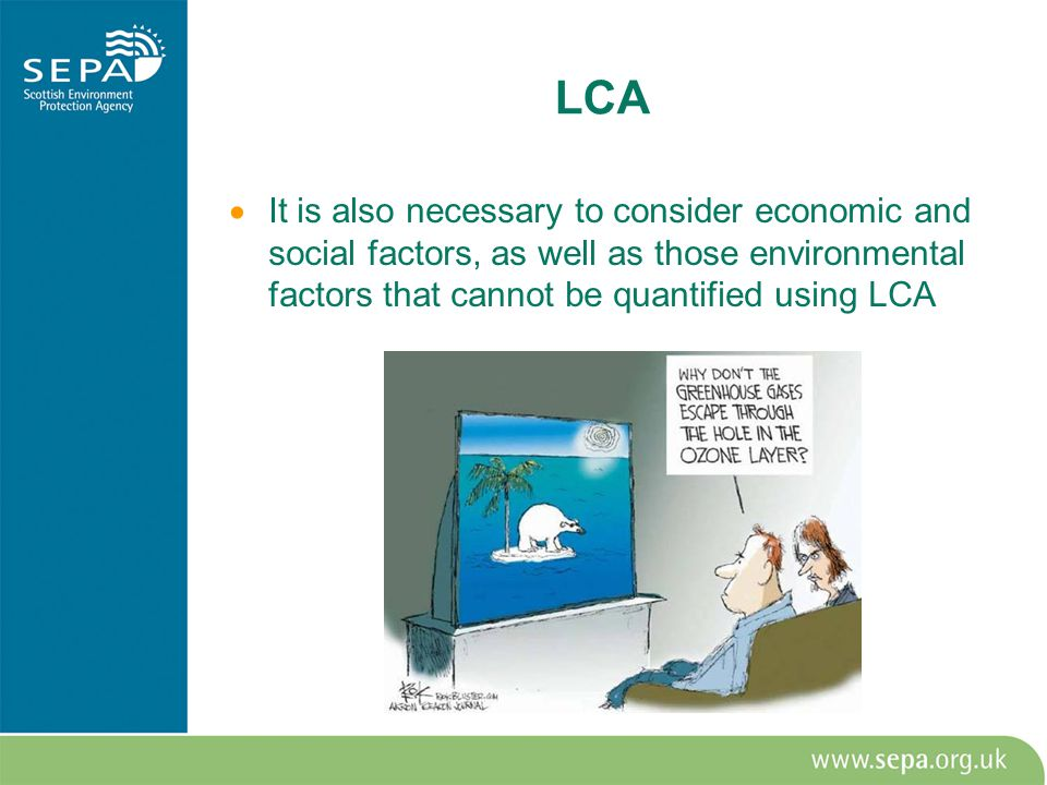 LCA  It is also necessary to consider economic and social factors, as well as those environmental factors that cannot be quantified using LCA